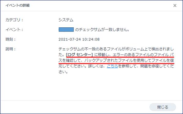 通知の「詳細」をクリックすると、「xxxxx のチェックサムが一致しません。」 と表示され、 【「ログセンター」に移動し、エラーのあるファイルのファイルパスを確認して、 バックアップされたファイルを使用してファイルを復元してください。】 との記述がある。